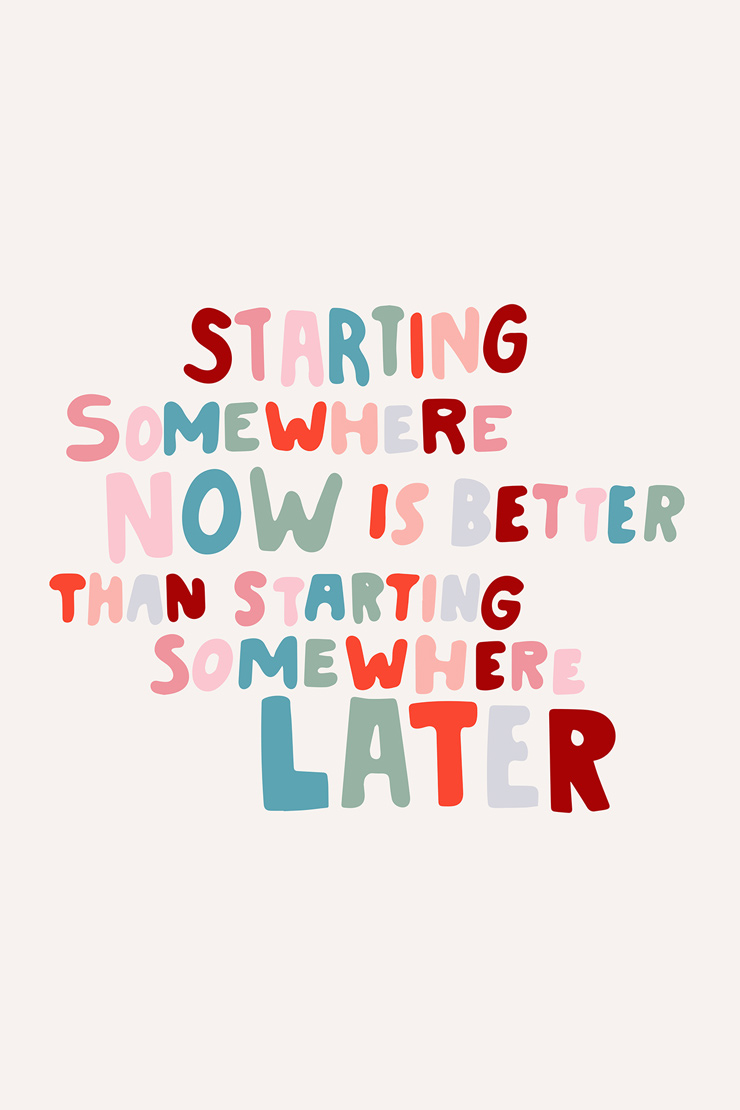 starting somewhere now is better than starting somewhere later